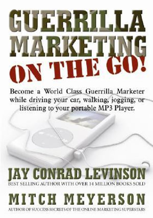 Guerrilla Marketing on the Go! : Become a World Class Guerrilla Marketer While Driving Your Car, Walking, Jogging, or Listening to Your Portable MP3 Player - Jay Conrad Levinson