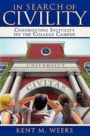 In Search of Civility : Confronting Incivility on the College Campus - Kent M. Weeks
