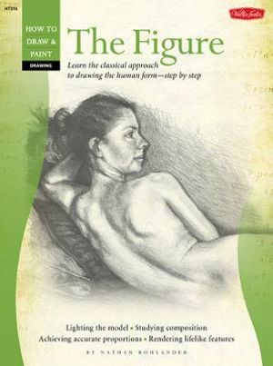 Drawing : The Figure : Learn the Classical Approach To Drawing The Human Form Step by Step - Nathan Rohlander