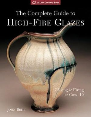 The Complete Guide to High-fire Glazes : Glazing and Firing at Cone 10 - John Britt