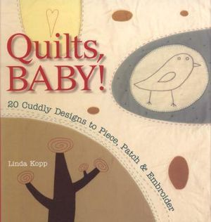 Quilts, Baby! : 20 Cuddly Designs to Piece, Patch and Embroider - Linda Kopp