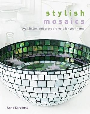 Stylish Mosaics : Over 20 Contemporary Projects for Your Home - Anne Cardwell