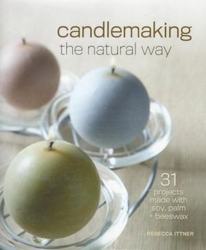 Candlemaking the Natural Way : 31 Projects Made with Soy, Palm & Beeswax - Rebecca Ittner