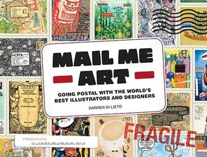 Mail Me Art : Going Postal with the World's Best Illustrators and Designers - Darren Di Lieto