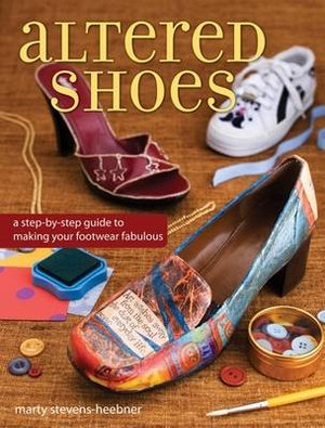 Altered Shoes : A Step-by-Step Guide to Creating Fabulous Footwear - Marty Stevens-Heebner