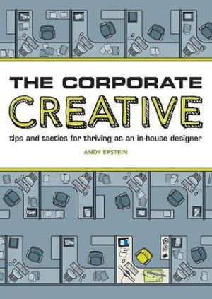 The Corporate Creative : Tips and Tactics for Thriving as an In-House Designer - Andy Epstein