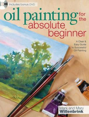 Oil Painting for the Absolute Beginner  :  A Clear and Easy Guide to Successful Oil Painting - Mark Willenbrink