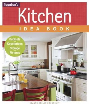 Kitchen Idea Book : Cabinets, Countertops, Storage, Fixtures - Joanne Kellar Bouknight