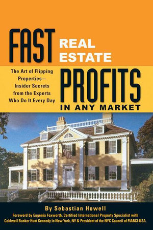 Fast Real Estate Profits in Any Market : The Art of Flipping Properties - Insider Secrets from the Experts Who Do It Every Day - Sebastian Howell