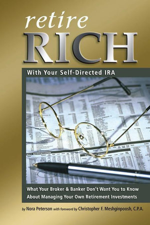 Retire Rich with Your Self-Directed IRA : What Your Broker & Banker Don't Want You to Know About Managing Your Own Retirement Investments - Nora Peterson