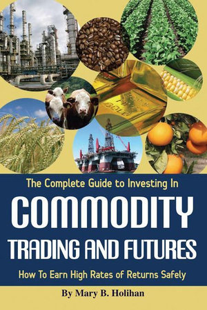 The Complete Guide to Investing In Commodity Trading & Futures : How to Earn High Rates of Returns Safely - Mary Holihan