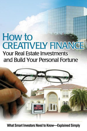 How to Creatively Finance Your Real Estate Investments and Build Your Personal Fortune : What Smart Investors Need to Know Explained Simply - Susan Smith-Alvis