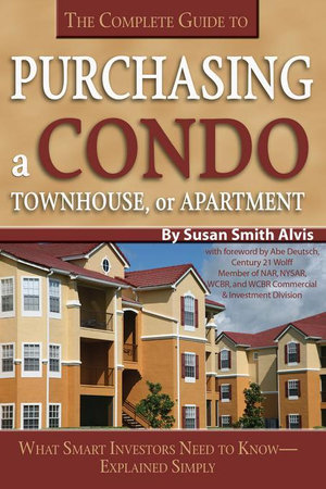 The Complete Guide to Purchasing a Condo, Townhouse, or Apartment : What Smart Investors Need to Know Explained Simply - Susan Smith-Alvis