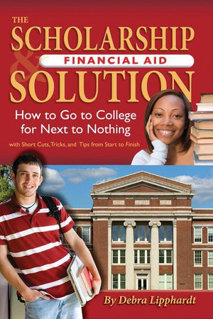 The Scholarship & Financial Aid Solution : How to Go to College for Next to Nothing with Short Cuts, Tricks, and Tips from Start to Finish - Debra Lipphardt