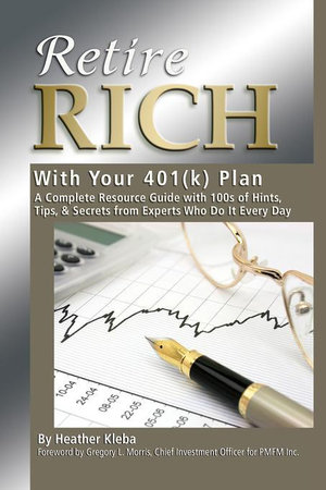 Retire Rich With Your 401K Plan : A Complete Resource Guide with 100s of Hints, Tips, & Secrets from Experts Who Do It Every Day - Heather Kleba