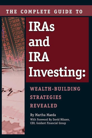 The Complete Guide to IRAs and IRA Investing : Wealth-Building Strategies Revealed - Martha Maeda