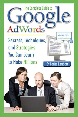 The Complete Guide to Google AdWords : Secrets, Techniques, and Strategies You Can Learn to Make Millions - Lambert Larisa