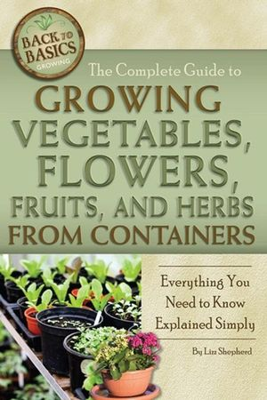 The Complete Guide to Growing Vegetables, Flowers, Fruits, and Herbs from Containers : Everything You Need to Know - Lizz Shepherd