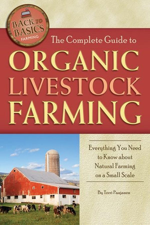 The Complete Guide to Organic Livestock Farming : Everything You Need to Know about Natural Farming on a Small Scale - Terri Paajanen