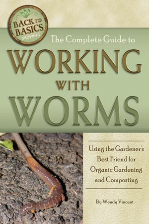 The Complete Guide to Working with Worms : Using the Gardener's Best Friend for Organic Gardening and Composting - Wendy Vincent