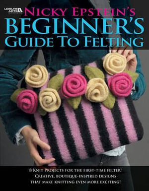 Nicky Epstein's Beginner's Guide to Felting - Nicky Epstein
