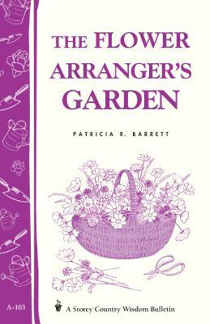 The Flower Arranger's Garden : Storey's Country Wisdom Bulletin A-103 - Patricia R. Barrett