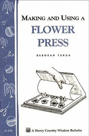 Making and Using a Flower Press : Storey's Country Wisdom Bulletin A-196 - Deborah Tukua