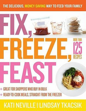 Fix, Freeze, Feast : The Delicious, Money-Saving Way to Feed Your Family - Kati Neville