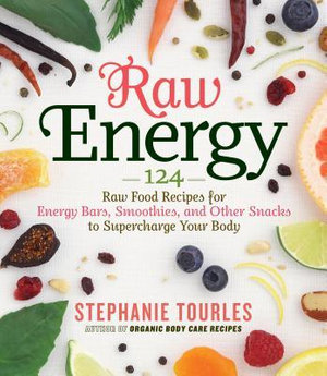 Raw Energy : 124 Raw Food Recipes for Energy Bars, Smoothies, and Other Snacks to Supercharge Your Body - Stephanie L. Tourles