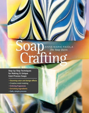 Soap Crafting : Step-by-Step Techniques for Making 31 Unique Cold-Process Soaps - Anne-Marie Faiola