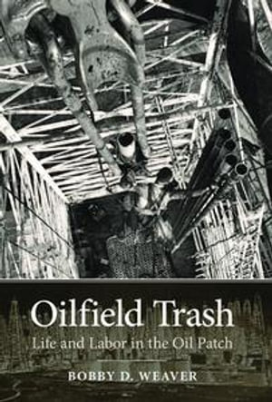 Oilfield Trash : Life and Labor in the Oil Patch - Bobby D. Weaver