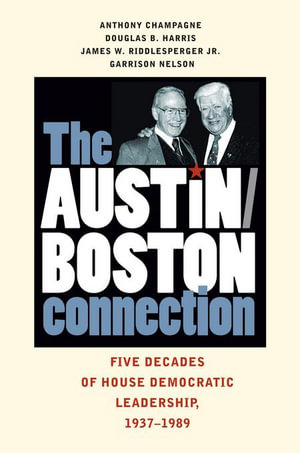 The Austin-Boston Connection : Five Decades of House Democratic Leadership, 1937-1989 - Anthony Champagne