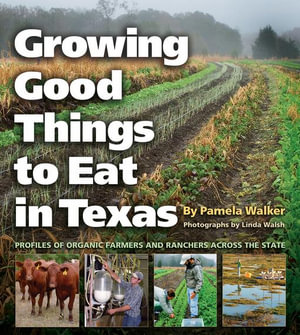 Growing Good Things to Eat in Texas : Profiles of Organic Farmers and Ranchers Across the State - Pamela Walker