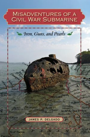 Misadventures of a Civil War Submarine : Iron, Guns, and Pearls - James P. Delgado