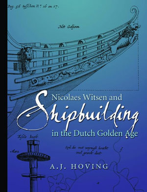Nicolaes Witsen and Shipbuilding in the Dutch Golden Age - A. J. Hoving