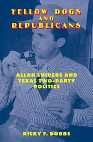 Yellow Dogs and Republicans : Allan Shivers and Texas Two-Party Politics - Ricky F. Dobbs