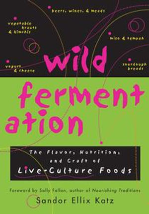 Wild Fermentation : The Flavor, Nutrition, and Craft of Live-Culture Foods - Sandor Ellix Katz