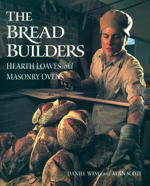 The Bread Builders : Hearth Loaves and Masonry Ovens - Alan Scott