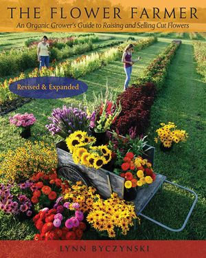 The Flower Farmer : An Organic Grower's Guide to Raising and Selling Cut Flowers, 2nd Edition - Lynn Byczynski