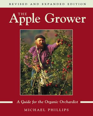 The Apple Grower : Guide for the Organic Orchardist, 2nd Edition - Michael Phillips