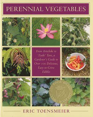 Perennial Vegetables : From Artichokes to Zuiki Taro, A Gardener's Guide to Over 100 Delicious and Easy to Grow Edibles - Eric Toensmeier