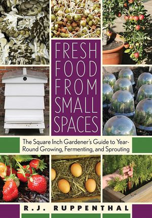 Fresh Food from Small Spaces : The Square-Inch Gardener's Guide to Year-Round Growing, Fermenting, and Sprouting - R. J. Ruppenthal