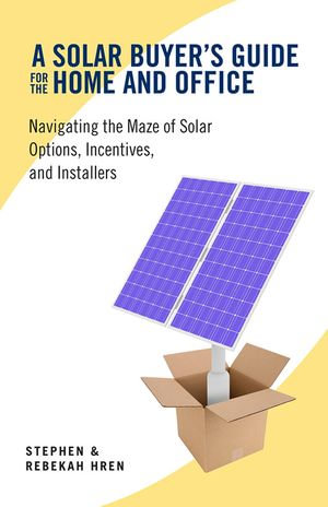 A Solar Buyer's Guide for the Home and Office : Navigating the Maze of Solar Options, Incentives, and Installers - Stephen Hren