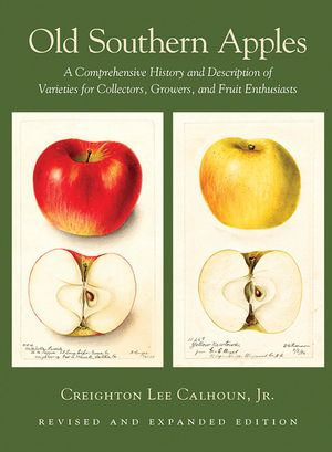 Old Southern Apples : A Comprehensive History and Description of Varieties for Collectors, Growers, and Fruit Enthusiasts, 2nd Edition - Creighton Lee Calhoun