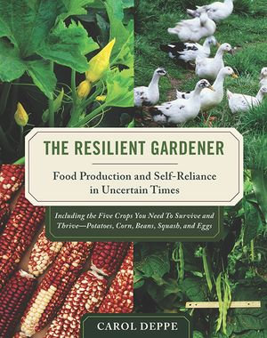 The Resilient Gardener : Food Production and Self-Reliance in Uncertain Times - Carol Deppe
