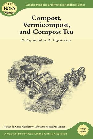 Compost, Vermicompost and Compost Tea : Feeding the Soil on the Organic Farm - Grace Gershuny