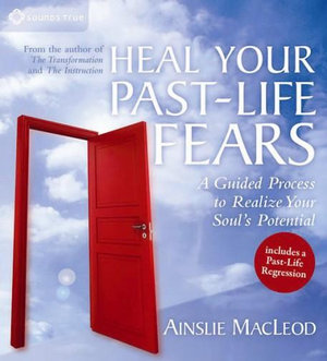 Heal Your Past-Life Fears : A Guided Process to Realize Your Soul's Potential - Ainslie MacLeod