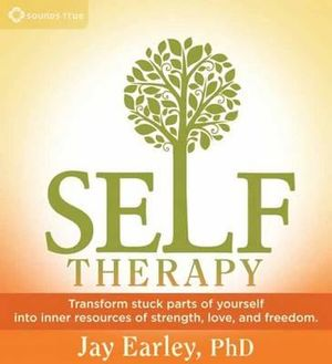 Self-Therapy : Transform Stuck Parts of Yourself into Inner Resources of Strength, Love, and Freedom - Jay Earley