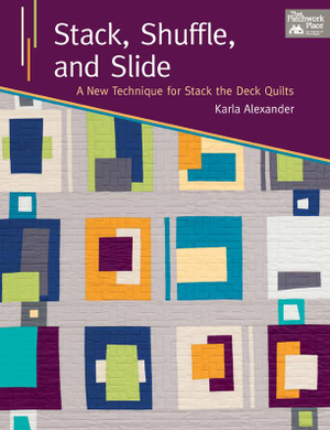 Stack, Shuffle, and Slide : A New Technique for Stack the Deck Quilts - Karla Alexander