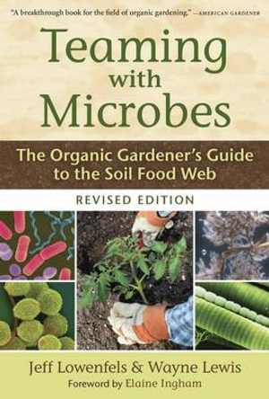 Teaming with Microbes : The Organic Gardener's Guide to the Soil Food Web - Jeff Lowenfels